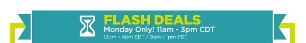 FLASH DEALS - Monday Only! 11am - 3pm CDT / 12pm - 4pm EDT / 9am - 1pm PDT