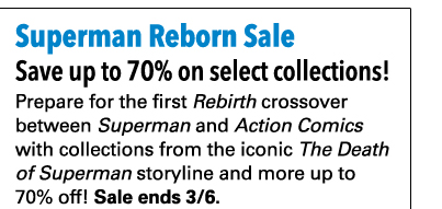 Save up to 70% on select collections! Prepare for the first *Rebirth* crossover between *Superman* and *Action Comics* with collections from the iconic *The Death of Superman* storyline and more up to 70% off! Sale ends 3/6.