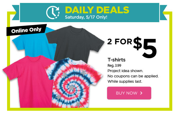 DAILY DEALS - Saturday, 5/17 Only! Online Only 2 FOR $5 T-shirts. Reg. 3.99. Project idea shown. No coupons can be applied. While supplies last. BUY NOW