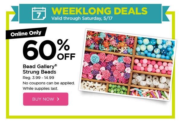 WEEKLONG DEALS - Valid through Saturday, 5/17. Online Only 60% OFF Bead Gallery® Strung Beads. Reg. 3.99 - 14.99. No coupons can be applied. While supplies last. BUY NOW