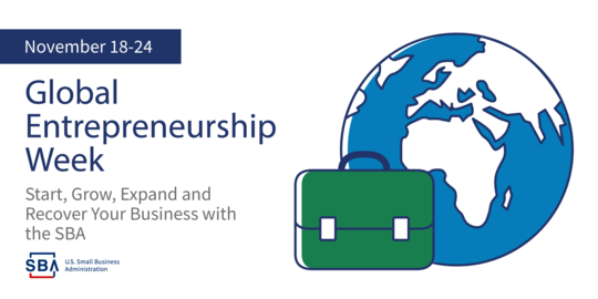 November 18-24 Global Entrepreneurship Week Start, Grow, Expand and Recover Your Business with the SBA SBA