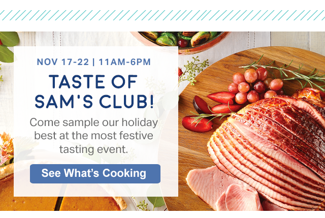 NOV 17-22 | 11AM-6PM TASTE OF SAM'S CLUB! Come sample our holiday best at the most festive tasting event. See What's Cooking