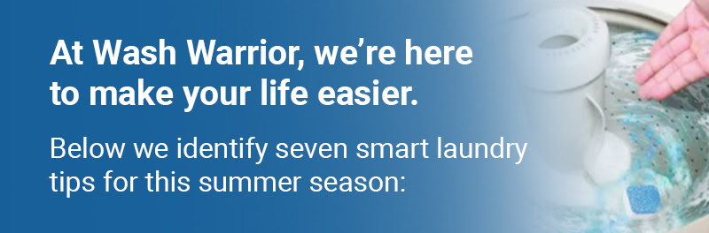 At Wash Warrior, we're here to make your life easier. Below we identify seven smart laundry tips for this summer season: