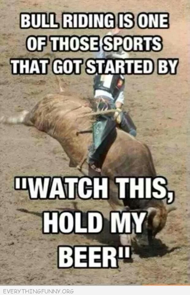 funny                                                           caption                                                           bullriding got                                                           started with                                                           watch this                                                           hold my be