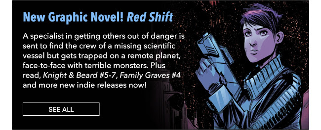 New Graphic Novel! Red Shift A specialist in getting others out of danger is sent to find the crew of a missing scientific vessel but gets trapped on a remote planet, face-to-face with terrible monsters. Plus read, *Knight & Beard #5-7*, *Family Graves #4* and more new indie releases now! See All