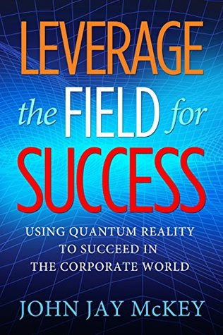 Leverage the Field for Success by John Jay McKey