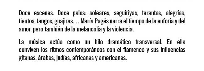 Doce escenas. Doce palos: soleares, seguiriyas, tarantas, alegrías, tientos, tangos, guajiras... María Pagés narra el tiempo de la euforia y del amor, pero también de la molancolía y la violencia.