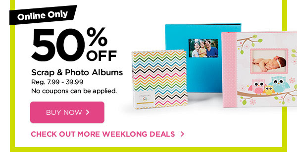 Online Only - 50% OFF Scrap & Photo Albums - Reg. 7.99 - 39.99. No coupons can be applied. BUY NOW » CHECK OUT MORE WEEKLONG DEALS