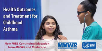 Health Outcomes and Treatment for Childhood Asthma: New Free Continuing Education from MMWR and Medscape
