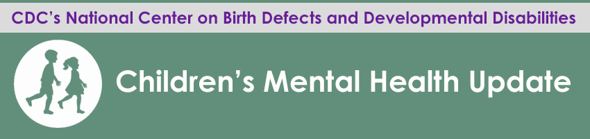 CDC's National Center on Birth Defects and Developmental Disabilities. Children's Mental Health Update