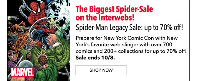 The Biggest Spider-Sale on the Interwebs! Spider-Man Legacy Sale: up to 70% off! Prepare for New York Comic Con with New York's favorite web-slinger with over 700 comics and 200+ collections for up to 70% off! Sale ends 10/8. Shop Now