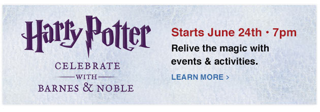 Harry  Potter Celebrate with Barnes & Noble. Starts June 24th - 7pm. Relive the magic with events & activities.  - LEARN MORE