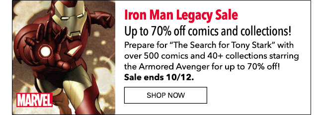 "Iron Man Legacy Sale: up to 70% off! Prepare for ""The Search for Tony Stark"" with over 500 comics and 40+ collections starring the Armored Avenger for up to 70% off! Sale ends 10/12. Shop Now"