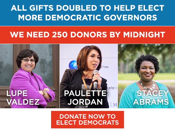All gifts doubled to help elect more Democratic governors. We need 250 donors by midnight. Donate now to elect Democrats.