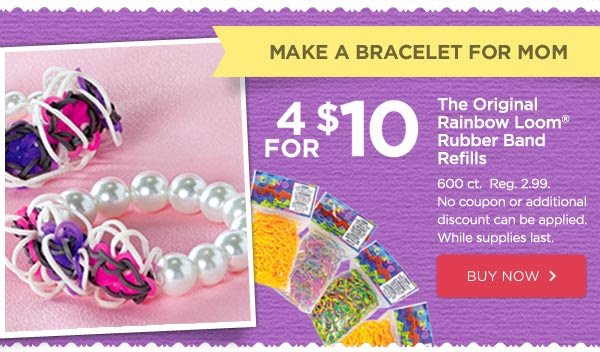 MAKE A BRACELET FOR MOM - 4 FOR $10 The Original Rainbow Loom® Rubber Band Refills - 600 ct. Reg. 2.99. No coupon or additional discount can be applied. While supplies last. BUY NOW