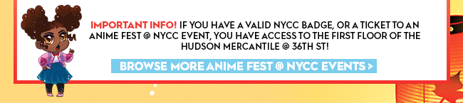 Important Info! If you have a valid NYCC Badge, or a ticket to an Anime Fest @ NYCC event, you have access to the first floor of the Hudsn Mercantile @ 36th st!Browse more anime fest @ nycc events >