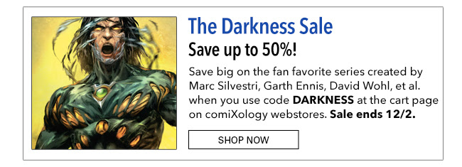 The Darkness Sale Save up to 50% off! Save big on the fan favorite series created by Marc Silvestri, Garth Ennis, David Wohl, et al. when you use code **DARKNESS** at the cart page on comiXology webstores. Sale ends 12/2. Shop Now