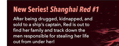 New Series! Shanghai Red #1 After being Drugged, kidnapped, and sold to a ship?s captain, Red is out to find her family and track down the men responsible for stealing her life out from under her.