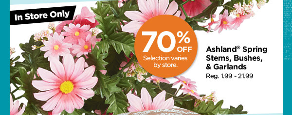 In Store Only - Selection varies by store. 70% OFF Ashland® Spring Stems, Bushes & Garlands. Reg. 1.99 - 21.99