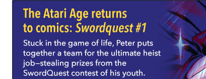 The Atari Age returns to comics: Swordquest #1 Stuck in the game of life, Peter puts together a team for the ultimate heist job—stealing prizes from the SwordQuest contest of his youth.