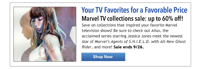 Your TV Favorites for a Favorable Price Marvel TV collections sale: up to 60% off! Save on collections that inspired your favorite Marvel television shows! Be sure to check out Alias, the acclaimed series starring Jessica Jones meet the newest star of Marvel's Agents of S.H.I.E.L.D. with All-New Ghost Rider, and more! Sale ends 9/26. Shop Now