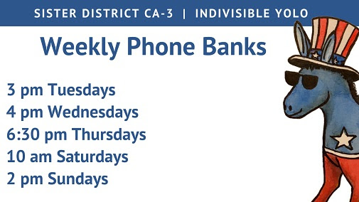 Text: Sister District CA-3 Indivisible Yolo Weekly Phone Banks 3pm Tues 4pm Wed 6:30pm Thurs 10am Sat 2pm Sun