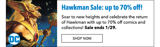 Hawkman Sale: up to 70% off Copy: Soar to new heights and celebrate the return of Hawkman with up to 70% off comics and collections! Sale ends 1/29. Shop Now