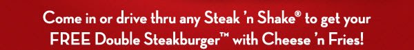 Come in or drive thru any Steak 'n Shake to get your FREE Double Steakburger with Cheese 'n Fries!