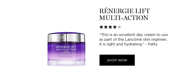 "RÉNERGIE LIFT MULTI-ACTION - ""This is an excellent day cream to use as part of the Lancôme skin regimen. It is light and hydrating."" -Patty - SHOP NOW"