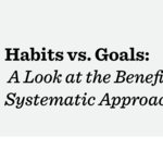 Habits vs Goals : A Look at the Benefits of a Systematic Approach to Life