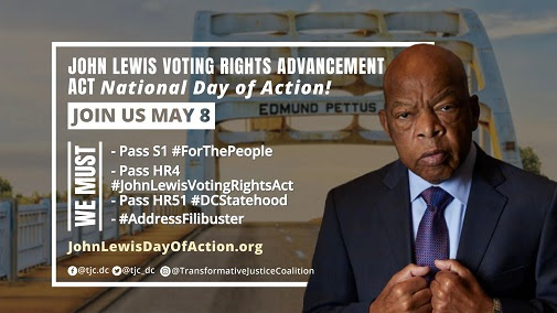 John Lewis Voting Rights Advancement Act National day of action! Join us May 8. We must: Pass S1 For the People; Pass HR4 John Lewis Voting Rights Act; Pass HR51 DC Statehood; address the filibuster. JohnLewisDayOfAction.org. Background is a portrait of John Lewis, the Edmund Pettus bridge is behind him