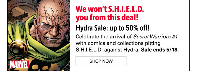 We won't S.H.IE.L.D. you from this deal! Hydra Sale: up to 50% off!Celebrate Secret Warriors #1 with comics and collections pitting S.H.I.E.L.D. vs. Hydra including: Secret Warriors (2008-2011), S.H.I.E.L.D. by Lee & Kirby and many more! Sale ends 5/18.