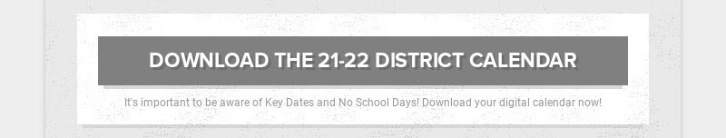DOWNLOAD THE 21-22 DISTRICT CALENDAR                         It's important to be aware of Key Dates and No School Days!...
