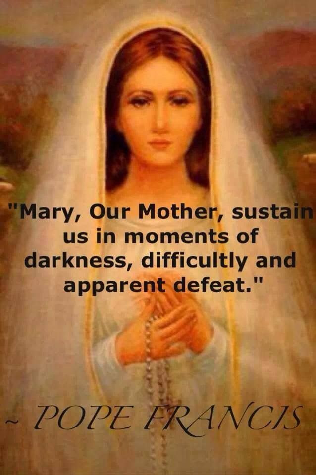 Mary, our Mother, sustain us in moments of darkness, difficulty, and apparent defeat.  ---Pope Francis