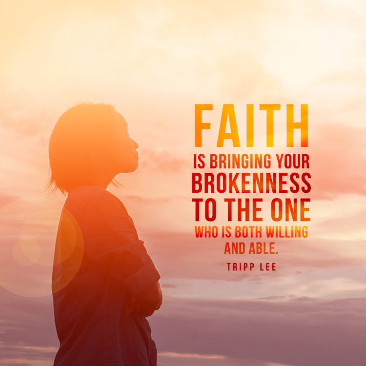Faith is bringing your brokenness to the One who is both willing and able.