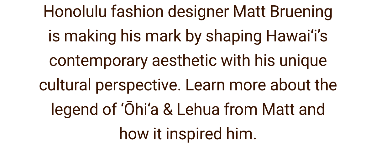 Text. ''Honolulu fashion designer Matt Bruening is making his mark by shaping Hawai'i's contemporary aesthetic with his unique cultural perspective. Learn more about the legend of Ohia & Lehua from Matt and how it inspired him''.