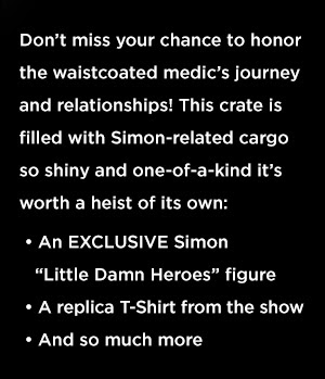 Don't miss your chance to honor the waistcoated medic's journey and relationships! This crate is filled with Simon-related cargo so shiny and one-of-a-kind it's worth a heist of its own: An EXCLUSIVE Simon Little Damn Heroes figure + A REPLICA T-Shirt from the show.
