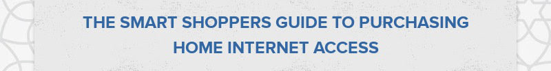 THE SMART SHOPPERS GUIDE TO PURCHASING HOME INTERNET ACCESS