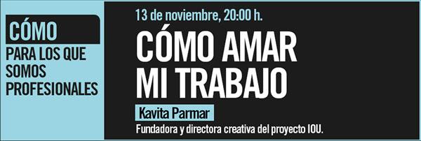 Cómo amar mi trabajo, 13 de noviembre, 20:00 horas, kavita parmar, fundadora y directora creatriva del proyecto IOU