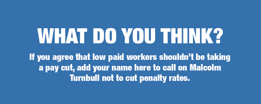 What do you think? If you agree that low paid workers shouldn't be taking a pay cut, add your name here to call on Malcolm Turnbull not to cut penalty rates.