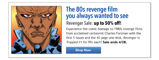 The 80s revenge film  you always wanted to see Revenger Sale: up to 50% off!  Experience the comic-homage to 1980s revenge films from acclaimed cartoonist Charles Forsman with the first 5 issues and the 42-page one-shot, Revenger is Trapped #1 for 99¢ each! Sale ends 4/28.