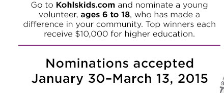 Go to KohlsKids.com and nominate a young volunteer, ages 6 to 18, who has made a difference in your community. Top winners each receive $10,000 for higher education. Nominations accepted January 30–March 13, 2015.