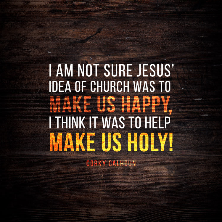 I am not sure Jesus' idea of church was to make us HAPPY, I think was to help make us HOLY!