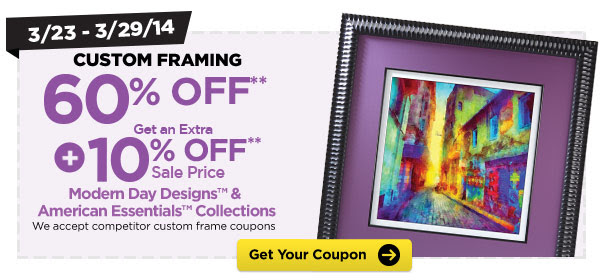 3/23 - 3/29/14 CUSTOM FRAMING 60% OFF** + Get An Extra 10% OFF** Sale Price - Modern Day Designs™ & American Essentials™ Collections. We accept competitor custom frame coupons. Get Your Coupon