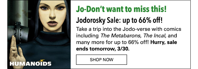 Jo-Don't want to miss this! Jodorosky Sale: up to 66% off! Take a trip into the Jodo-verse with comics including The Metabarons, The Incal, and many more for up to 66% off! Hurry, sale ends tomorrow, 3/30. Shop Now
