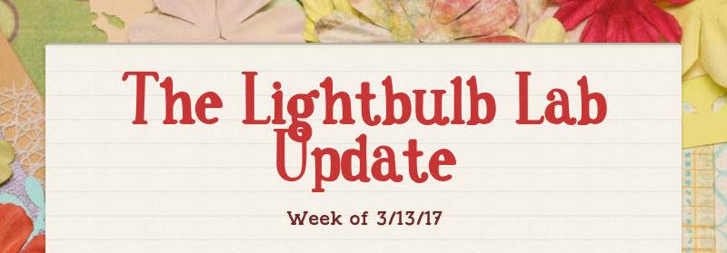 The Lightbulb Lab Update Week of 3/13/17