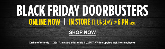 BLACK FRIDAY DOORBUSTERS | ONLINE NOW | IN STORE THRUSDAY @ 6 PM LOCAL | SHOP NOW | Online offer ends 11/25/17. In store offer ends 11/24/17. While supplies last. No rainchecks.