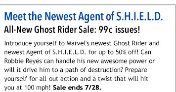 Meet the Newest Agent of S.H.I.E.L.D. All-New Ghost Rider Sale: 99¢ issues! Introduce yourself to Marvel's newest Ghost Rider and newest Agent of S.H.I.E.L.D. for up to 50% off! Can Robbie Reyes can handle his new awesome power or will it drive him to a path of destruction? Prepare yourself for all-out action and a twist that will hit  you at 100 mph! Sale ends 7/28.