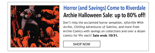Horror (and Savings) Come to Riverdale Archie Halloween Sale: up to 80% off! Don't miss the acclaimed horror sensation, *Afterlife With Archie*, Chilling Adventures of Sabrina*, and more from Archie Comics with savings on collections and over a dozen comics for 99¢ each! Sale ends 10/31. Shop Now