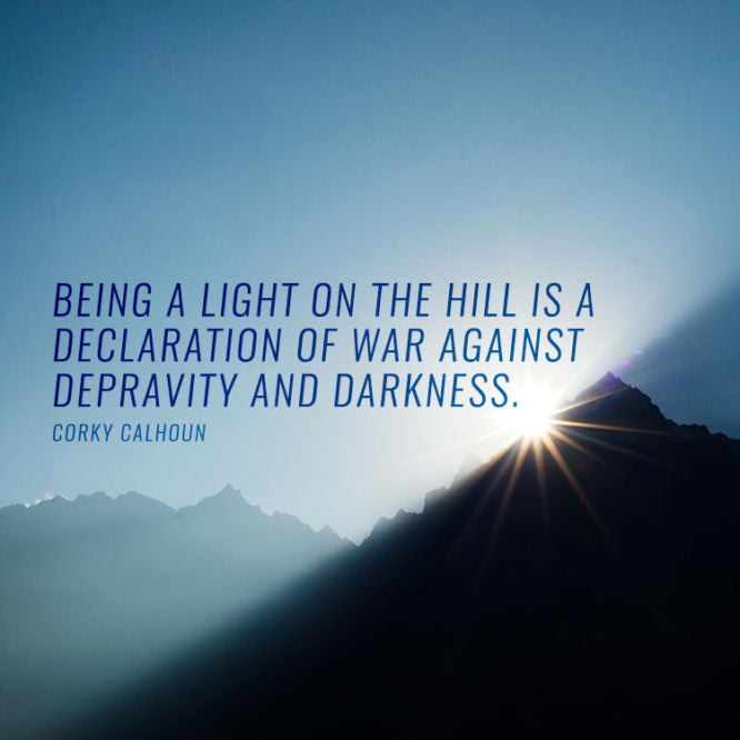 Being a light in the hill is a declaration of war against depravity and darkness.